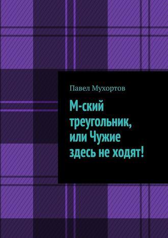 Павел Мухортов, М-ский треугольник, или Чужие здесь неходят!