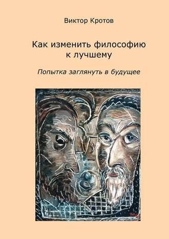 Виктор Кротов, Как изменить философию клучшему. Попытка заглянуть в будущее