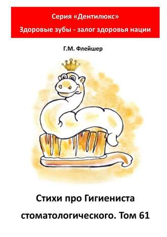 Г. Флейшер, Стихи про гигиениста стоматологического. Том61. Серия «Дентилюкс». Здоровые зубы – залог здоровья нации