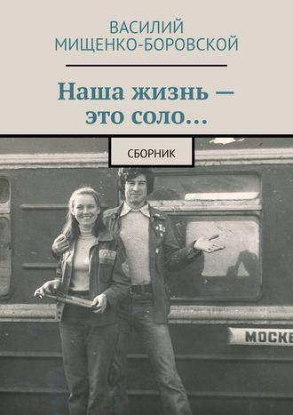 Василий Мищенко-Боровской, Наша жизнь– это соло… Сборник