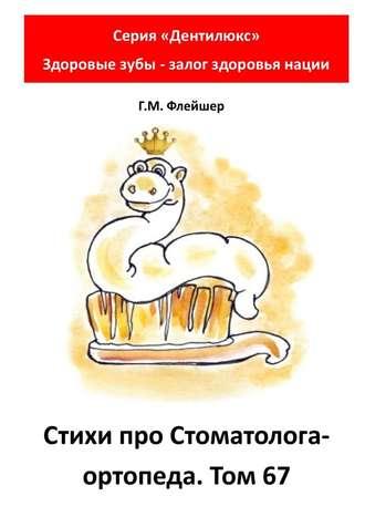 Г. Флейшер, Стихи про стоматолога-ортопеда. Том67. Серия «Дентилюкс». Здоровые зубы – залог здоровья нации