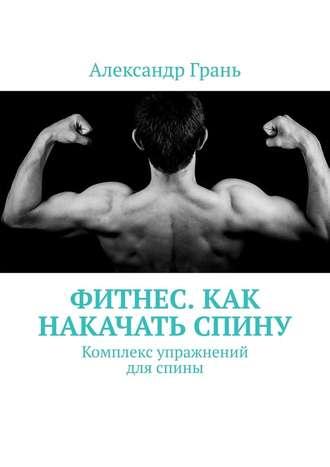 Александр Грань, Фитнес. Как накачать спину. Комплекс упражнений для спины