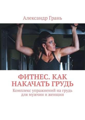 Александр Грань, Фитнес. Как накачать грудь. Комплекс упражнений нагрудь для мужчин иженщин