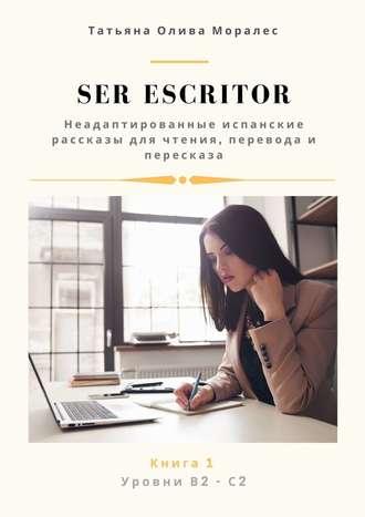 Татьяна Олива Моралес, Ser escritor. Неадаптированные испанские рассказы для чтения, перевода ипересказа. Уровни В2—С2. Книга1