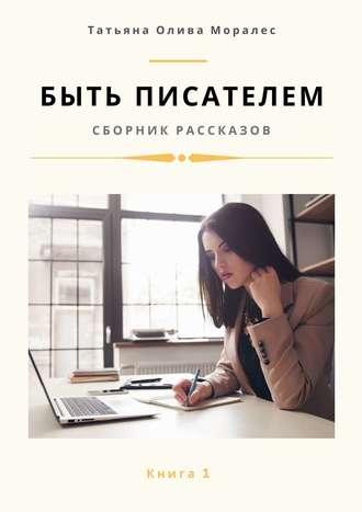 Татьяна Олива Моралес, Быть писателем. Сборник рассказов. Книга 1