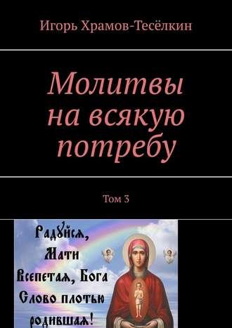 Игорь Храмов-Тесёлкин, Молитвы навсякую потребу. Том 3