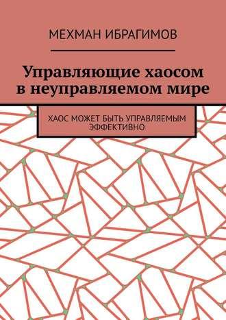 Мехман Ибрагимов, Управляющие хаосом внеуправляемоммире. Хаос может быть управляемым эффективно