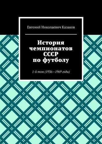 Евгений Казаков, История чемпионатов СССР пофутболу. 1-йтом (1936—1969годы)
