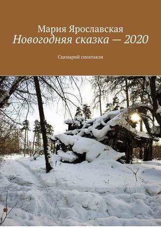 Мария Ярославская, Новогодняя сказка–2020. Сценарий спектакля