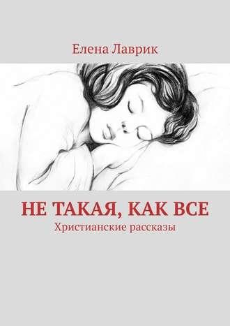 Елена Лаврик, Нетакая, каквсе. Христианские рассказы