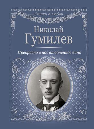 Николай Гумилев, Прекрасно в нас влюбленное вино