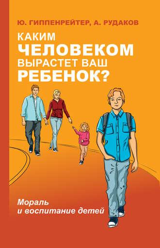 Юлия Гиппенрейтер, Алексей Рудаков, Каким человеком вырастет ваш ребенок? Мораль и воспитание детей