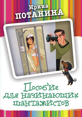 Ирина Потанина, Пособие для начинающих шантажистов