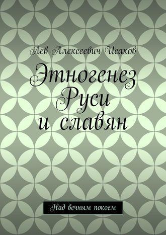 Лев Исаков, Этногенез Руси иславян. Над вечным покоем