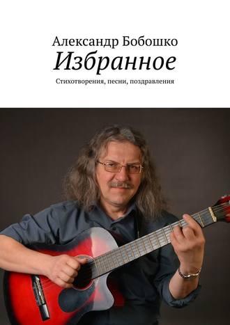 Александр Бобошко, Избранное. Стихотворения, песни, поздравления