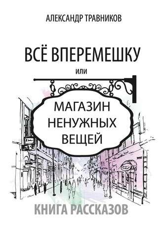 Александр Травников, Все вперемешку. Или Магазин ненужных вещей