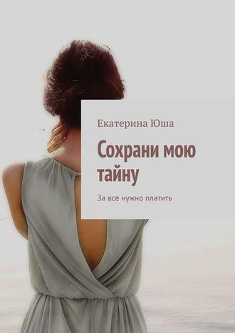 Екатерина Юша, Сохрани мою тайну. Завсе нужно платить