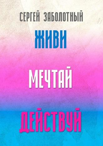 Сергей Заболотный, Живи, мечтай, действуй