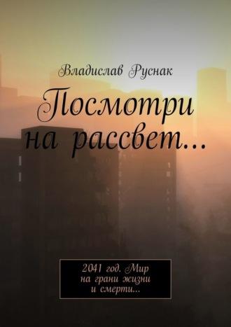 Владислав Руснак, Посмотри нарассвет… 2041 год. Мир на грани жизни и смерти…