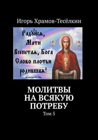 Игорь Храмов-Тесёлкин, Молитвы навсякую потребу. Том5