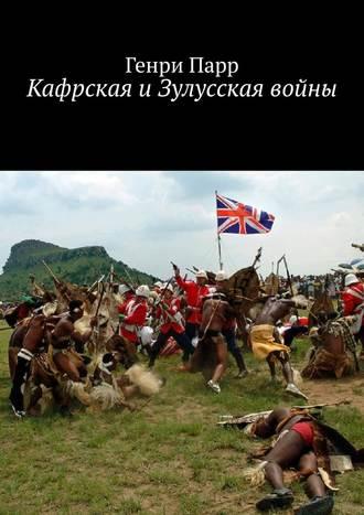 Генри Парр, Кафрская иЗулусская войны. Мемуары капитана британских колониальных войск