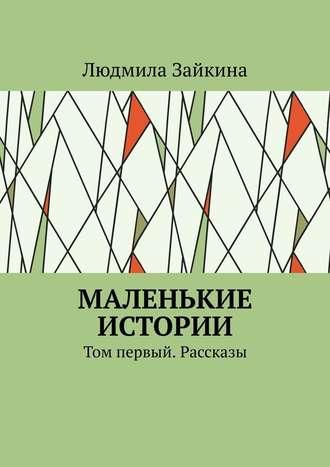 Людмила Зайкина, Маленькие истории. Том первый. Рассказы