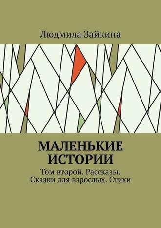 Людмила Зайкина, Маленькие истории. Том второй. Рассказы. Сказки для взрослых. Стихи