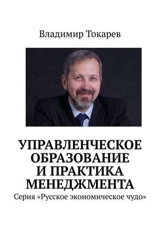 Владимир Токарев, Управленческое образование ипрактика менеджмента. Серия «Русское экономическое чудо»
