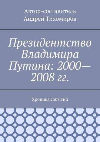 Андрей Тихомиров, Президентство Владимира Путина: 2000—2008гг. Хроника событий