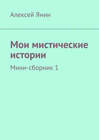 Алексей Янин, Мои мистические истории. Мини-сборник 1