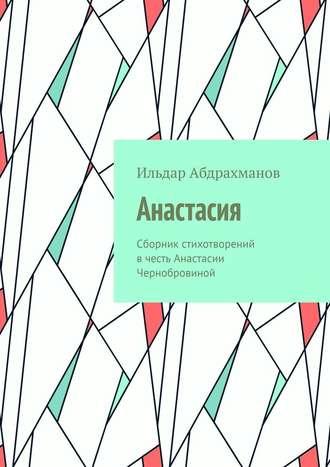 Ильдар Абдрахманов, Анастасия. Сборник стихотворений в честь Анастасии Чернобровиной