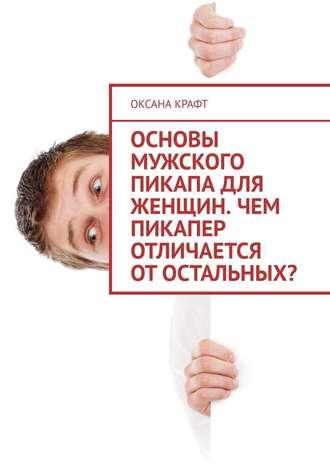 Оксана Крафт, Основы мужского пикапа для женщин. Чем пикапер отличается отостальных?