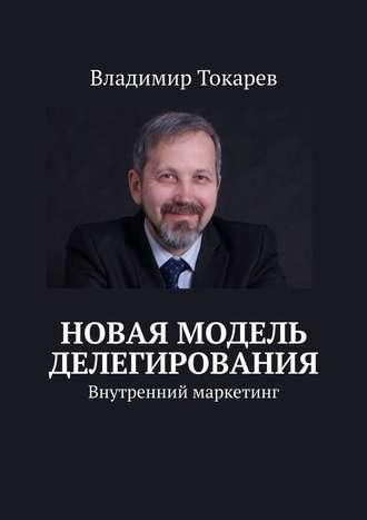 Владимир Токарев, Новая модель делегирования. Внутренний маркетинг