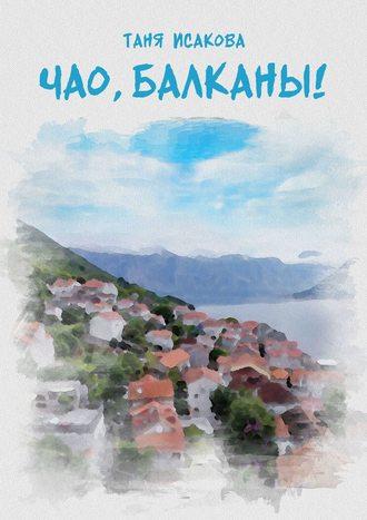 Таня Исакова, Чао, Балканы!