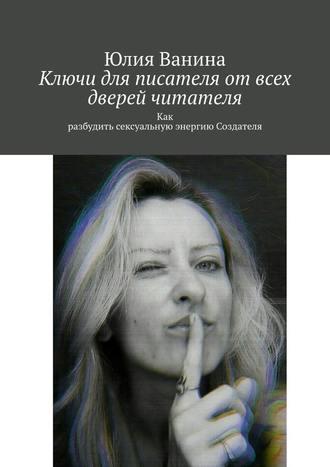 Юлия Ванина, Ключидля писателяотвсех дверей читателя. Как разбудить сексуальную энергию Создателя