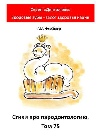 Г. Флейшер, Стихи про пародонтологию. Том75. Серия «Дентилюкс». Здоровые зубы – залог здоровья нации