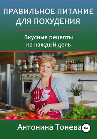 Антонина Тонева, Правильное питание для похудения. Вкусные рецепты на каждый день