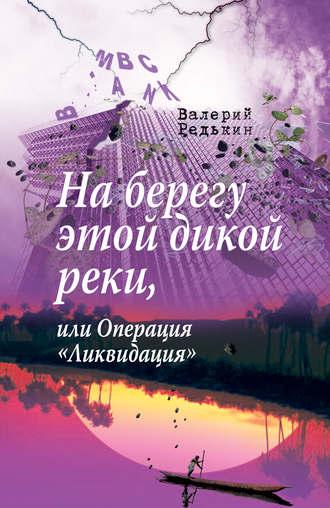Валерий Редькин, На берегу этой дикой реки, или Операция «Ликвидация»