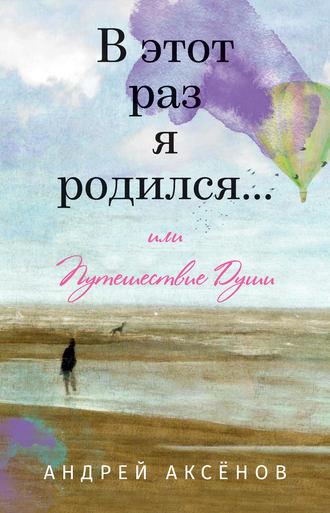 Андрей Аксёнов, В этот раз я родился… или Путешествие Души. Часть первая