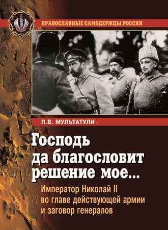 Петр Мультатули, Господь да благословит решение мое… Император Николай II во главе действующей армии и заговор генералов