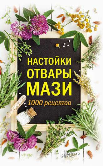 Анна Кобец, Настойки, отвары, мази. 1000 рецептов
