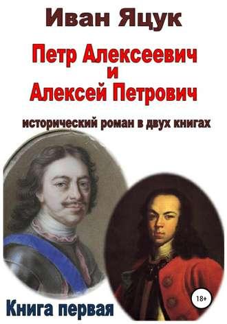 Иван Яцук, Петр Алексеевич и Алексей Петрович. Исторический роман. Книга первая