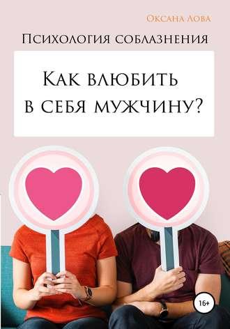 Оксана Лова, Психология соблазнения. Как влюбить в себя мужчину?