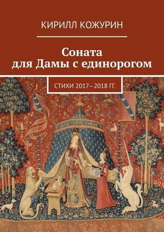 Кирилл Кожурин, Соната для Дамы сединорогом. Стихи 2017—2018гг.