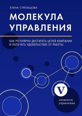 Елена Стрельцова, Молекула управления. Как регулярно достигать целей компании иполучать удовольствие отработы