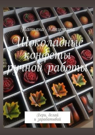 Татьяна Капустина, Шоколадные конфеты ручной работы. Бери, делай и зарабатывай