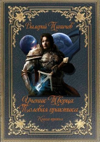 Валерий Тиничев, Ученик Творца. Полевая практика. Книга третья
