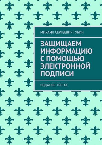 Михаил Губин, Защищаем информацию спомощью электронной подписи