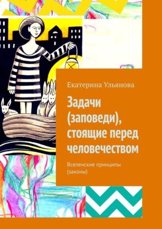 Екатерина Ульянова, Задачи (заповеди), стоящие перед человечеством. Вселенские принципы (законы)