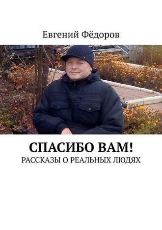 Евгений Фёдоров, СпасибоВам! Рассказы о реальных людях